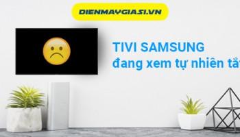 Tivi Samsung đang xem tự nhiên tắt và cách khắc phục