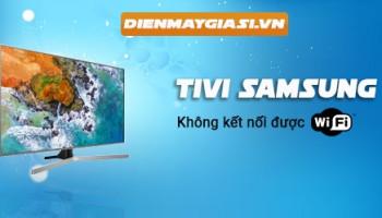 Tivi Samsung không kết nối được WiFi và cách xử lý