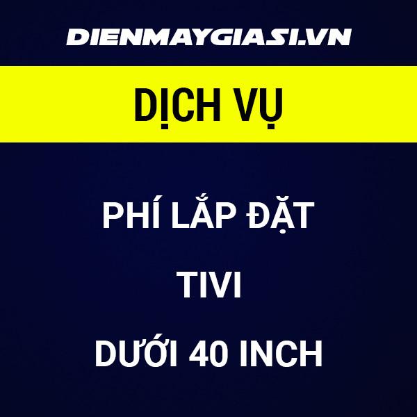 Phí lắp đặt TIVI dưới 40 INCH